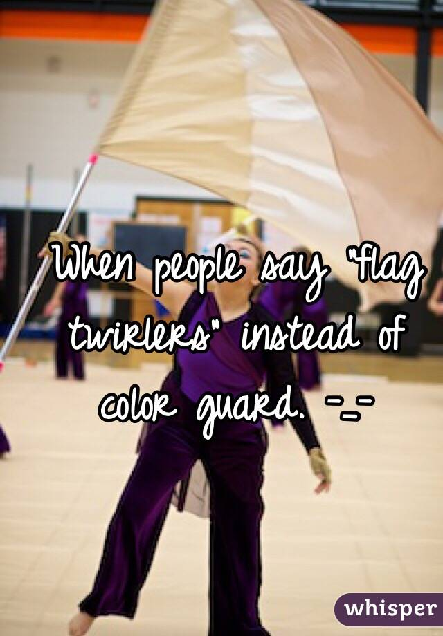 """When people say """"flag twirlers"""" instead of color guard. -_-"""