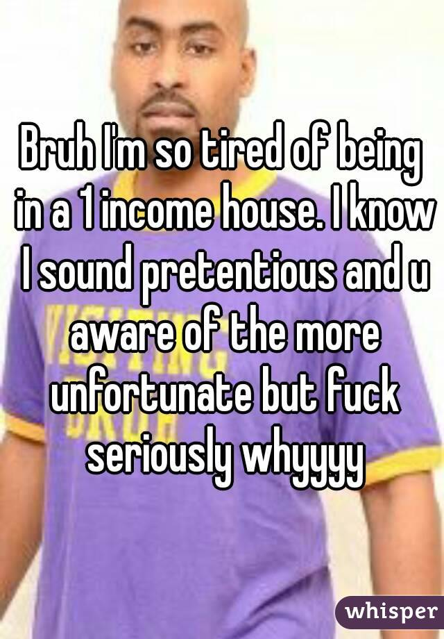 Bruh I'm so tired of being in a 1 income house. I know I sound pretentious and u aware of the more unfortunate but fuck seriously whyyyy
