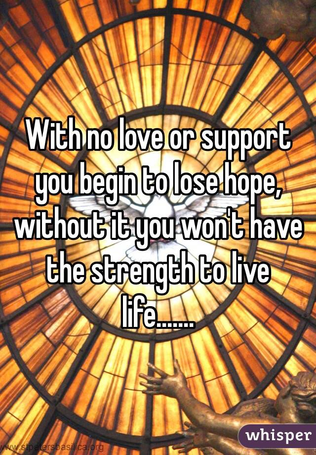 With no love or support you begin to lose hope, without it you won't have the strength to live life.......