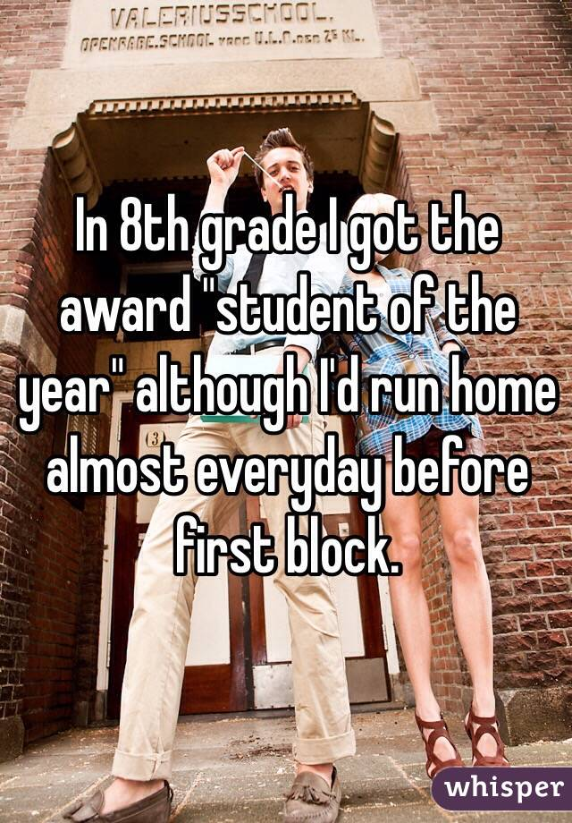 """In 8th grade I got the award """"student of the year"""" although I'd run home almost everyday before first block."""