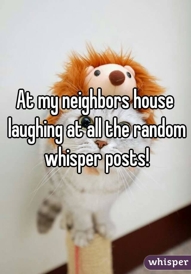 At my neighbors house laughing at all the random whisper posts!