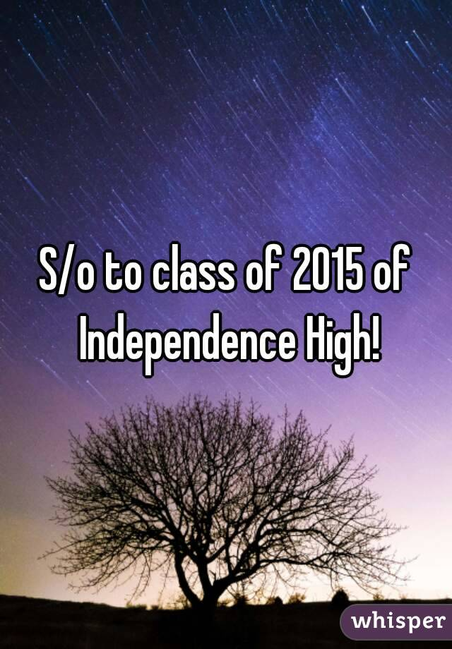S/o to class of 2015 of Independence High!