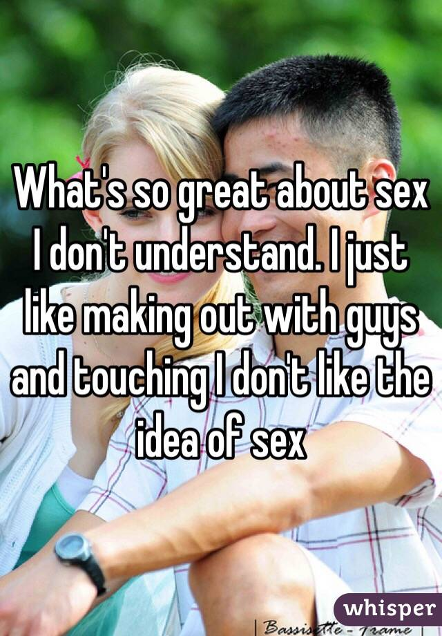 What's so great about sex I don't understand. I just like making out with guys and touching I don't like the idea of sex