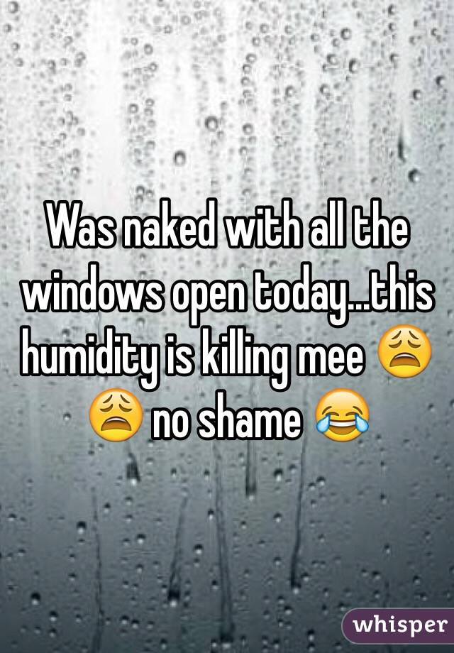Was naked with all the windows open today...this humidity is killing mee 😩😩 no shame 😂