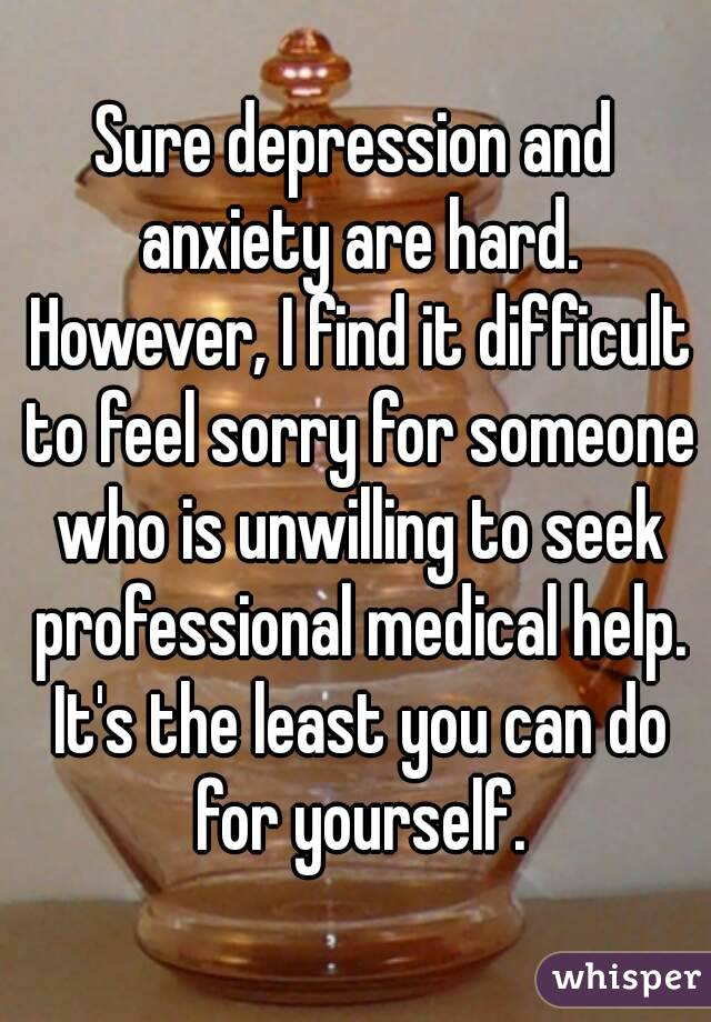 Sure depression and anxiety are hard. However, I find it difficult to feel sorry for someone who is unwilling to seek professional medical help. It's the least you can do for yourself.
