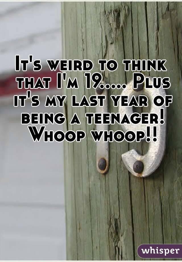 It's weird to think that I'm 19..... Plus it's my last year of being a teenager! Whoop whoop!!