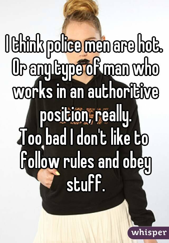 I think police men are hot. Or any type of man who works in an authoritive position, really. Too bad I don't like to follow rules and obey stuff.