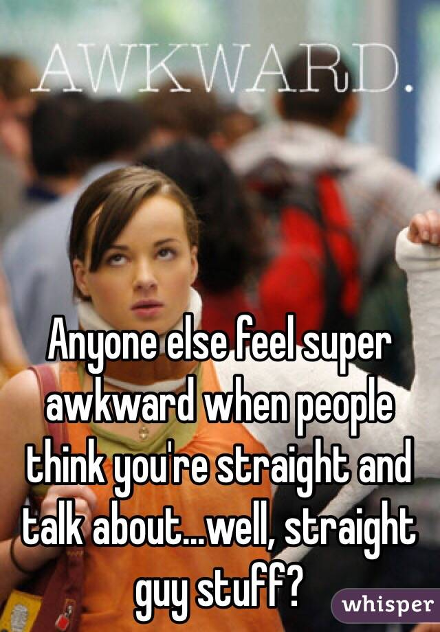Anyone else feel super awkward when people think you're straight and talk about...well, straight guy stuff?