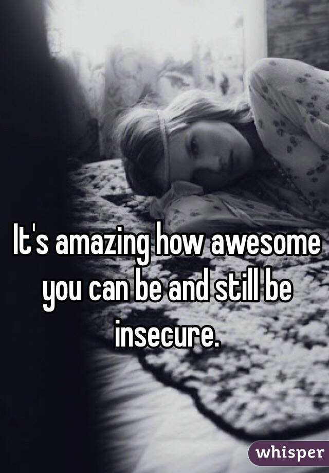 It's amazing how awesome you can be and still be insecure.