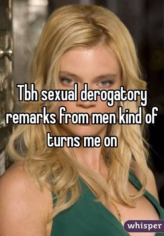 Tbh sexual derogatory remarks from men kind of turns me on
