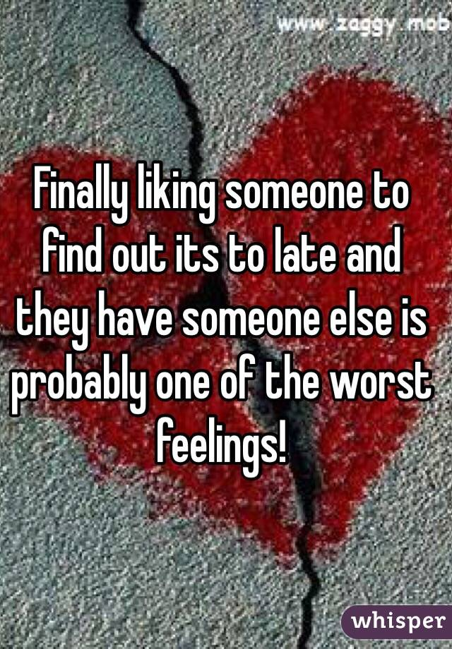 Finally liking someone to find out its to late and they have someone else is probably one of the worst feelings!