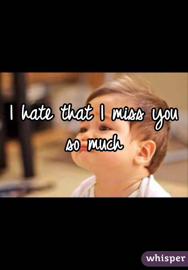 I hate that I miss you so much
