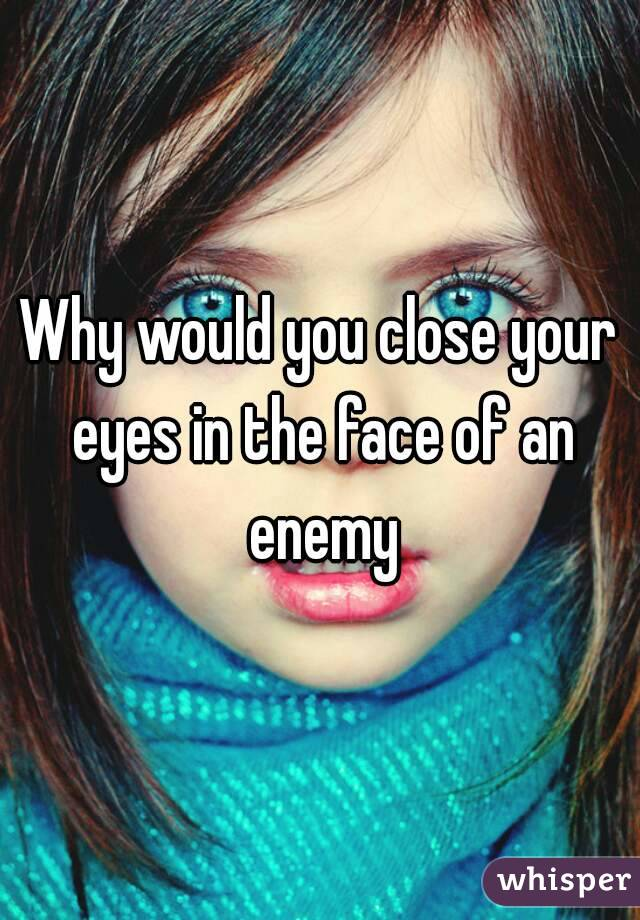 Why would you close your eyes in the face of an enemy
