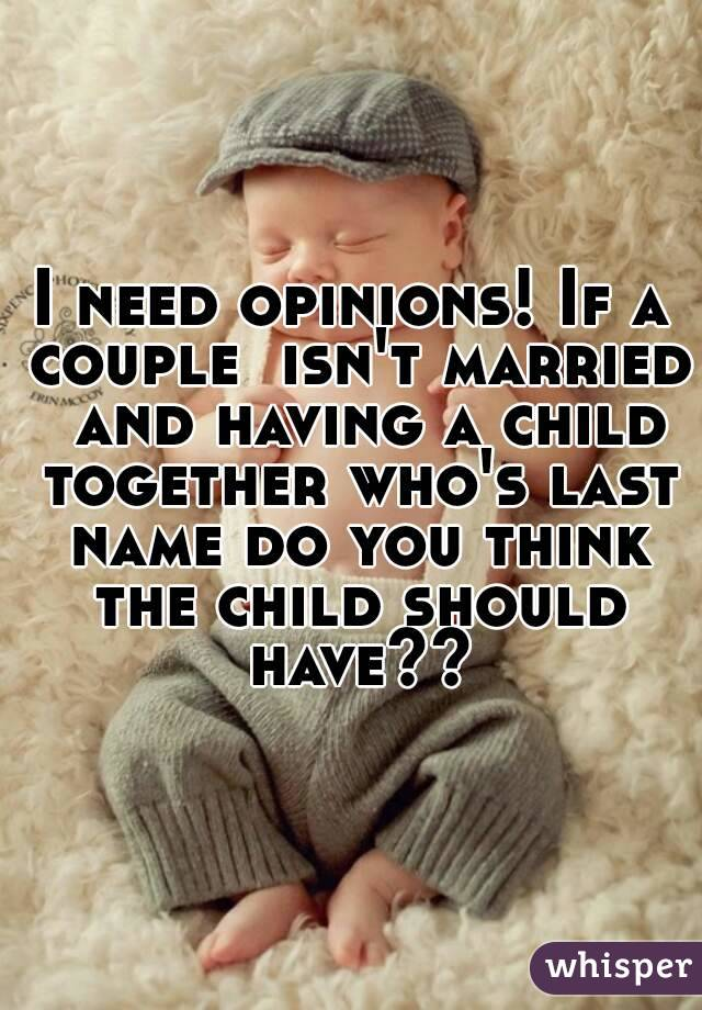 I need opinions! If a couple  isn't married  and having a child together who's last name do you think the child should have??