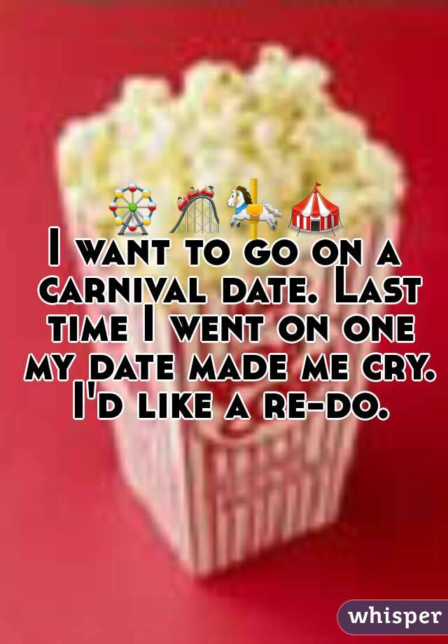 🎡🎢🎠🎪 I want to go on a carnival date. Last time I went on one my date made me cry. I'd like a re-do.