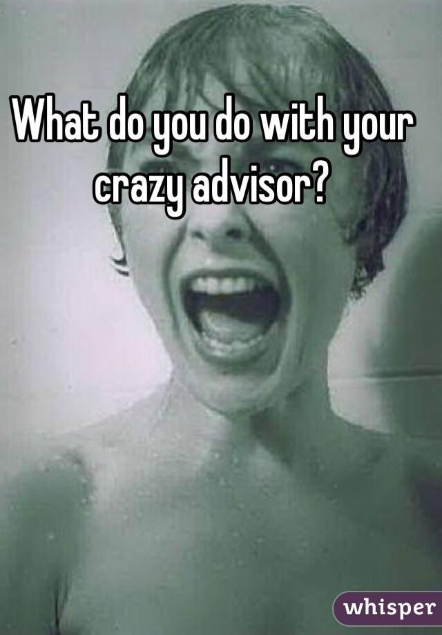 What do you do with your crazy advisor?