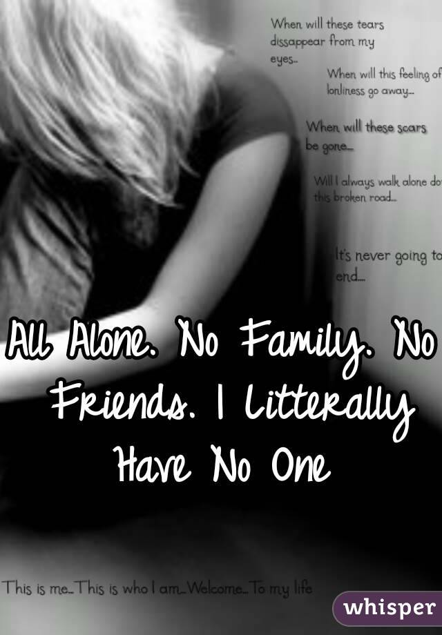 All Alone. No Family. No Friends. I Litterally Have No One