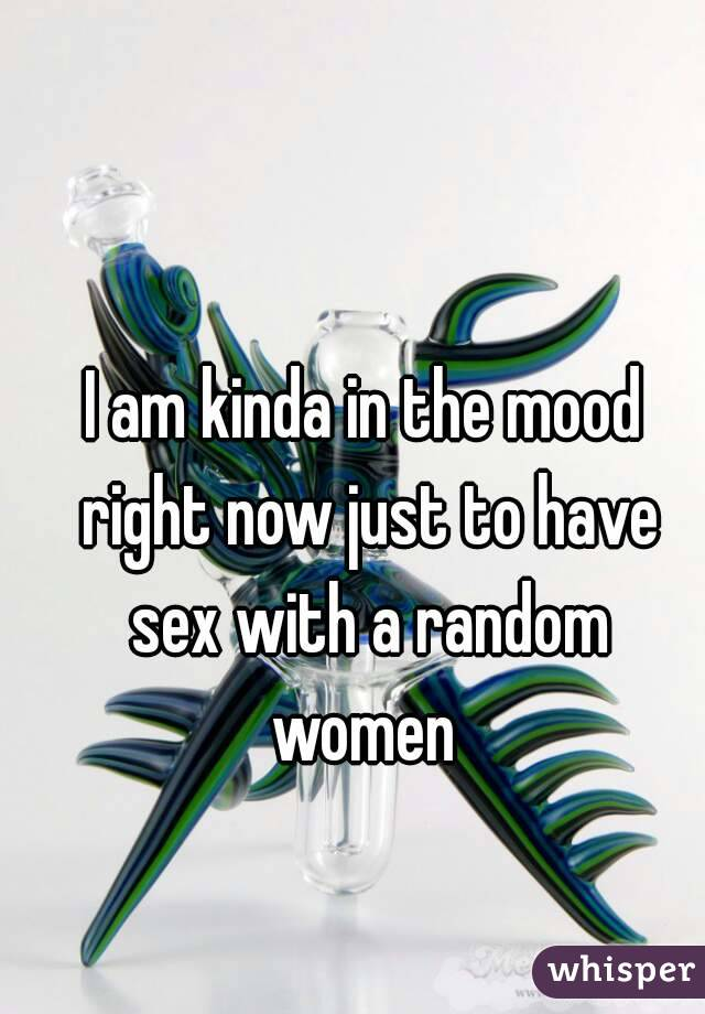 I am kinda in the mood right now just to have sex with a random women