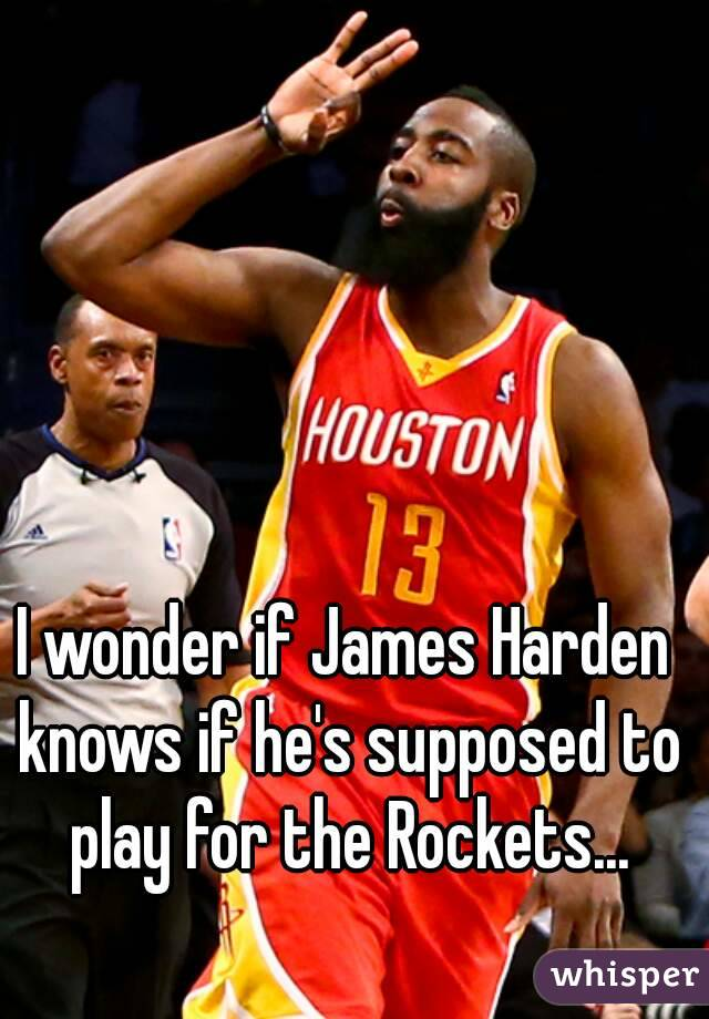 I wonder if James Harden knows if he's supposed to play for the Rockets...