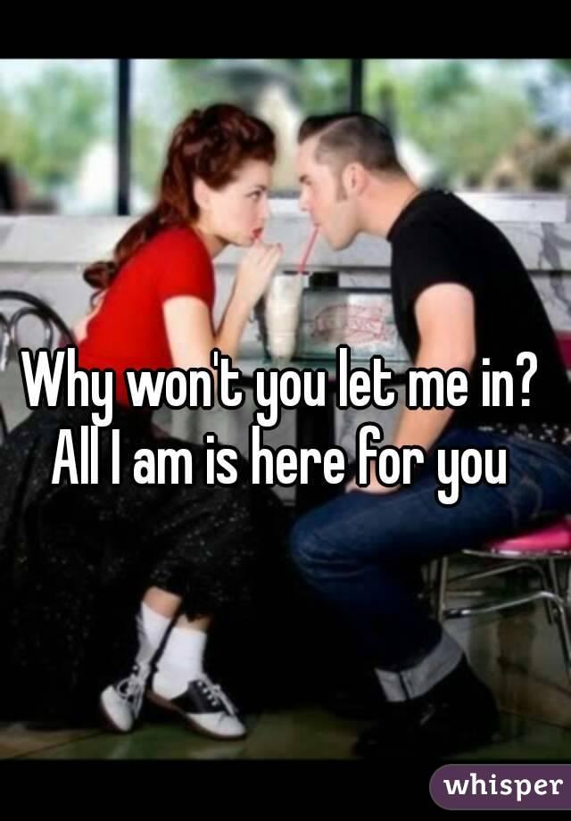 Why won't you let me in? All I am is here for you