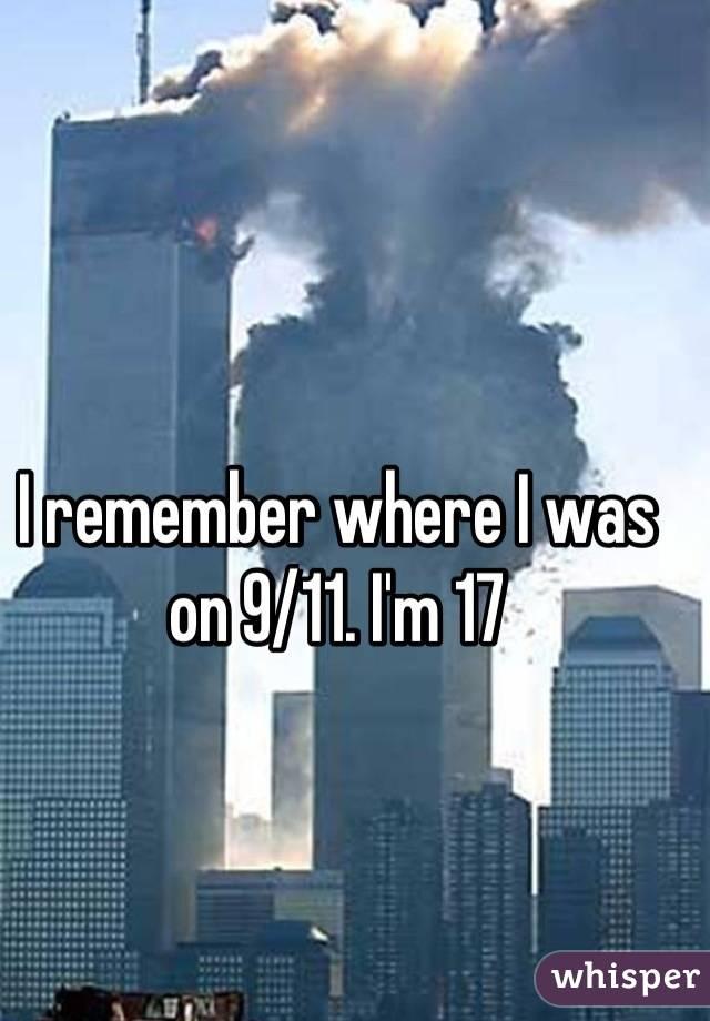 I remember where I was on 9/11. I'm 17