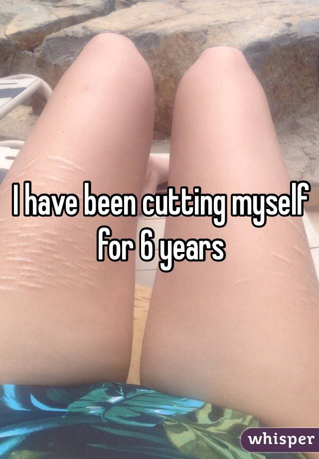 I have been cutting myself for 6 years