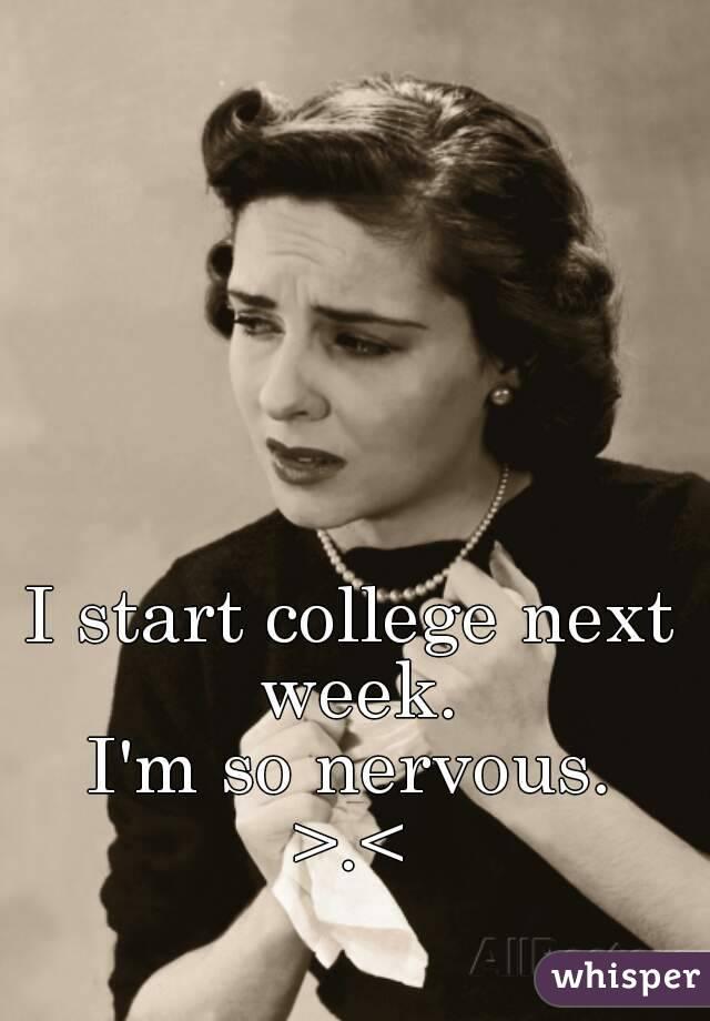 I start college next week. I'm so nervous. >.<