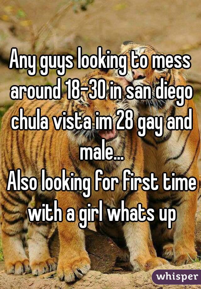 Any guys looking to mess around 18-30 in san diego chula vista im 28 gay and male...  Also looking for first time with a girl whats up