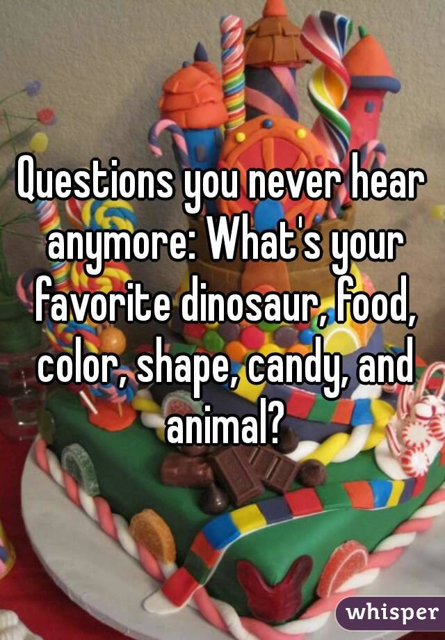 Questions you never hear anymore: What's your favorite dinosaur, food, color, shape, candy, and animal?