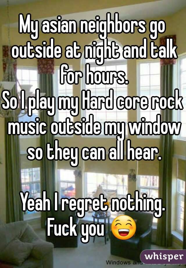 My asian neighbors go outside at night and talk for hours. So I play my Hard core rock music outside my window so they can all hear.  Yeah I regret nothing. Fuck you 😁