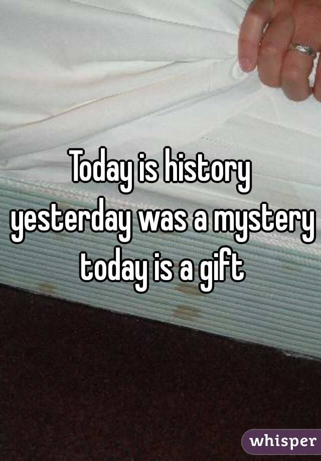 Today is history yesterday was a mystery today is a gift