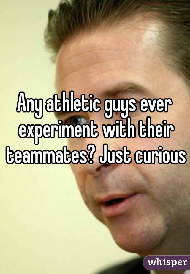 Any athletic guys ever experiment with their teammates? Just curious