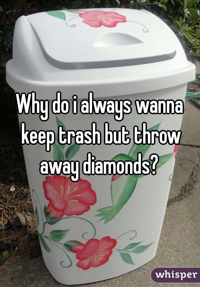 Why do i always wanna keep trash but throw away diamonds?