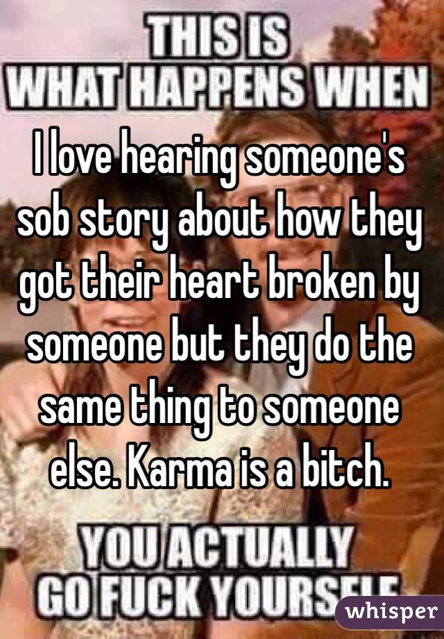 I love hearing someone's sob story about how they got their heart broken by someone but they do the same thing to someone else. Karma is a bitch.