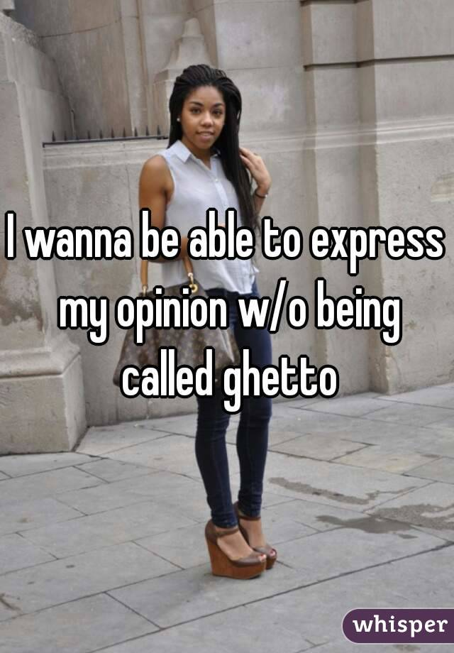 I wanna be able to express my opinion w/o being called ghetto