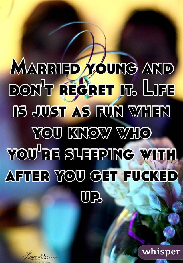 Married young and don't regret it. Life is just as fun when you know who you're sleeping with after you get fucked up.