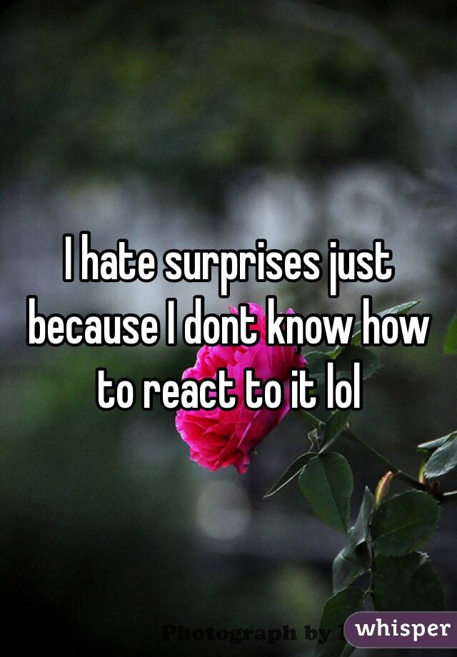 I hate surprises just because I dont know how to react to it lol