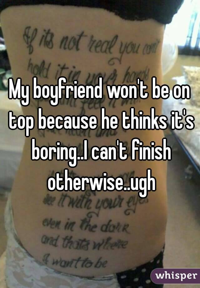 My boyfriend won't be on top because he thinks it's boring..I can't finish otherwise..ugh