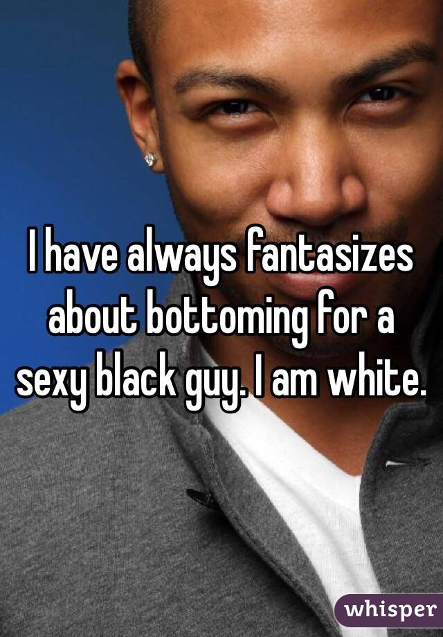 I have always fantasizes about bottoming for a sexy black guy. I am white.