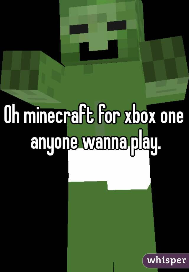 Oh minecraft for xbox one anyone wanna play.