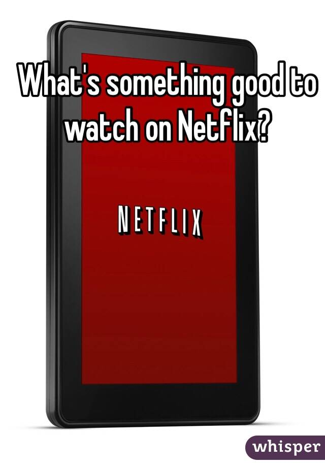 What's something good to watch on Netflix?