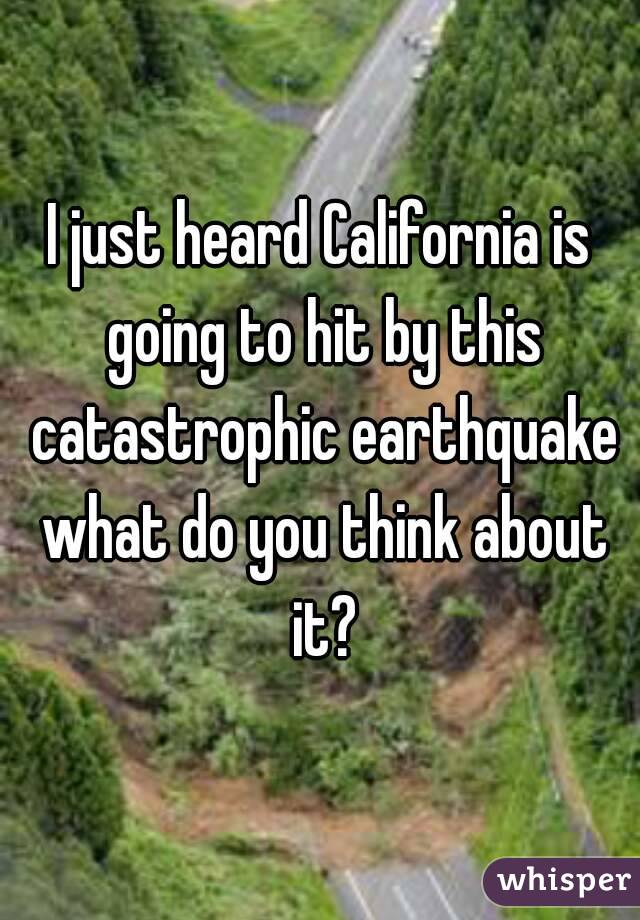I just heard California is going to hit by this catastrophic earthquake what do you think about it?