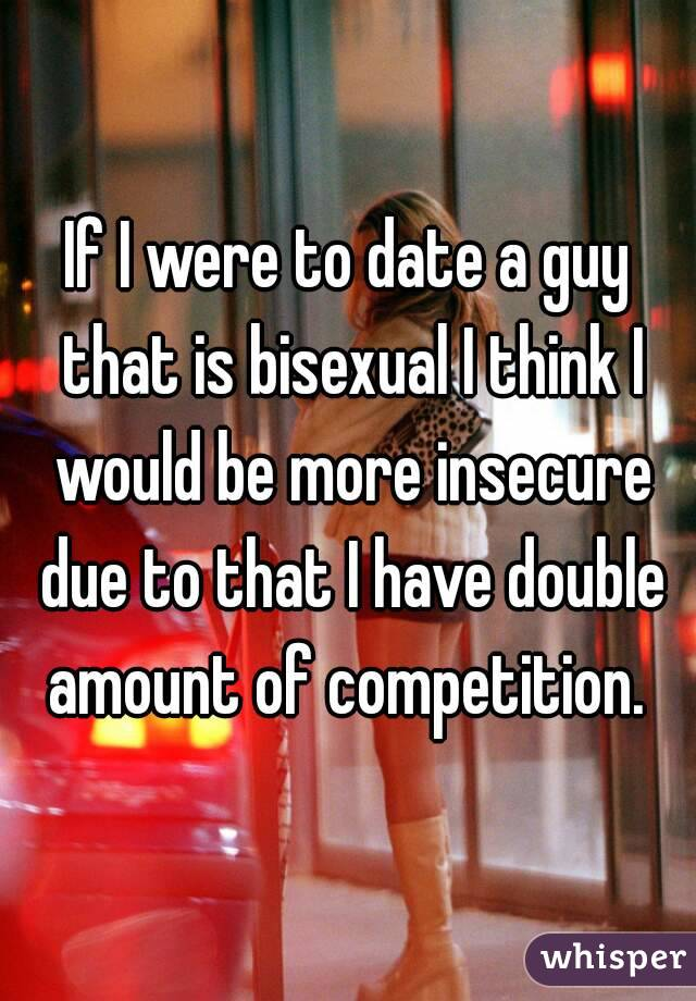 If I were to date a guy that is bisexual I think I would be more insecure due to that I have double amount of competition.