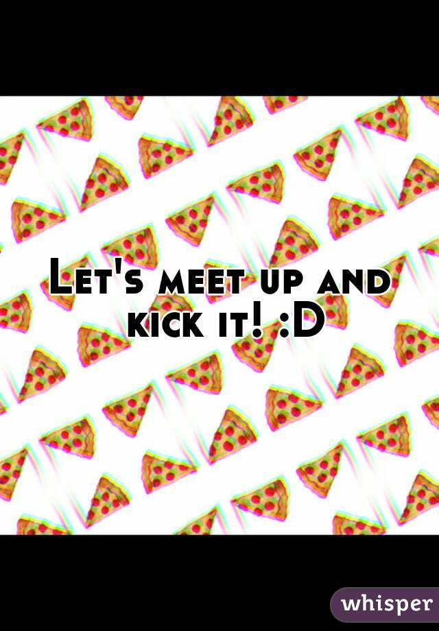 Let's meet up and kick it! :D