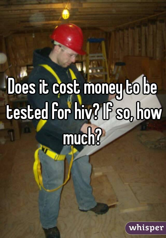 Does it cost money to be tested for hiv? If so, how much?