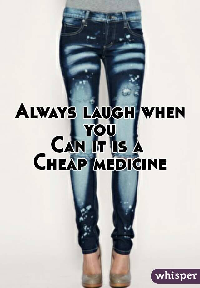 Always laugh when you  Can it is a  Cheap medicine