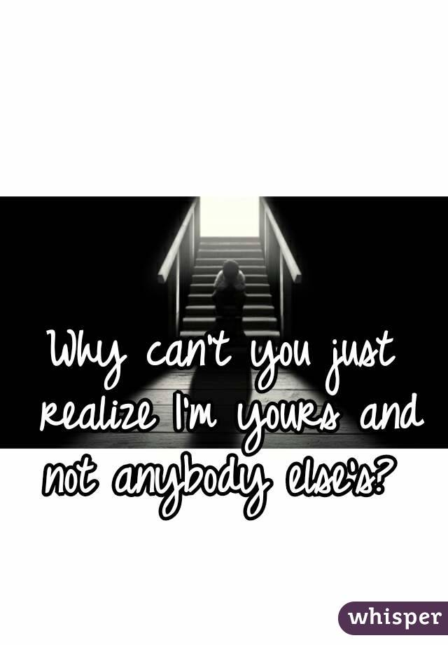 Why can't you just realize I'm yours and not anybody else's?