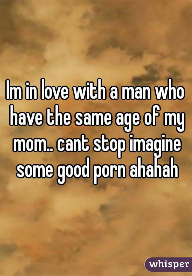 Im in love with a man who have the same age of my mom.. cant stop imagine some good porn ahahah