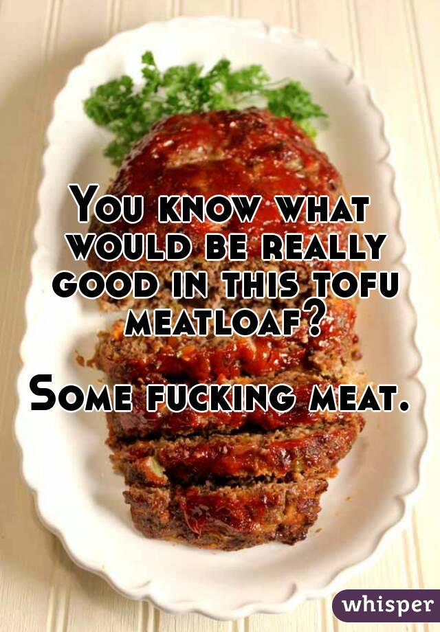 You know what would be really good in this tofu meatloaf?  Some fucking meat.