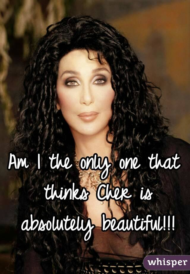Am I the only one that thinks Cher is absolutely beautiful!!!